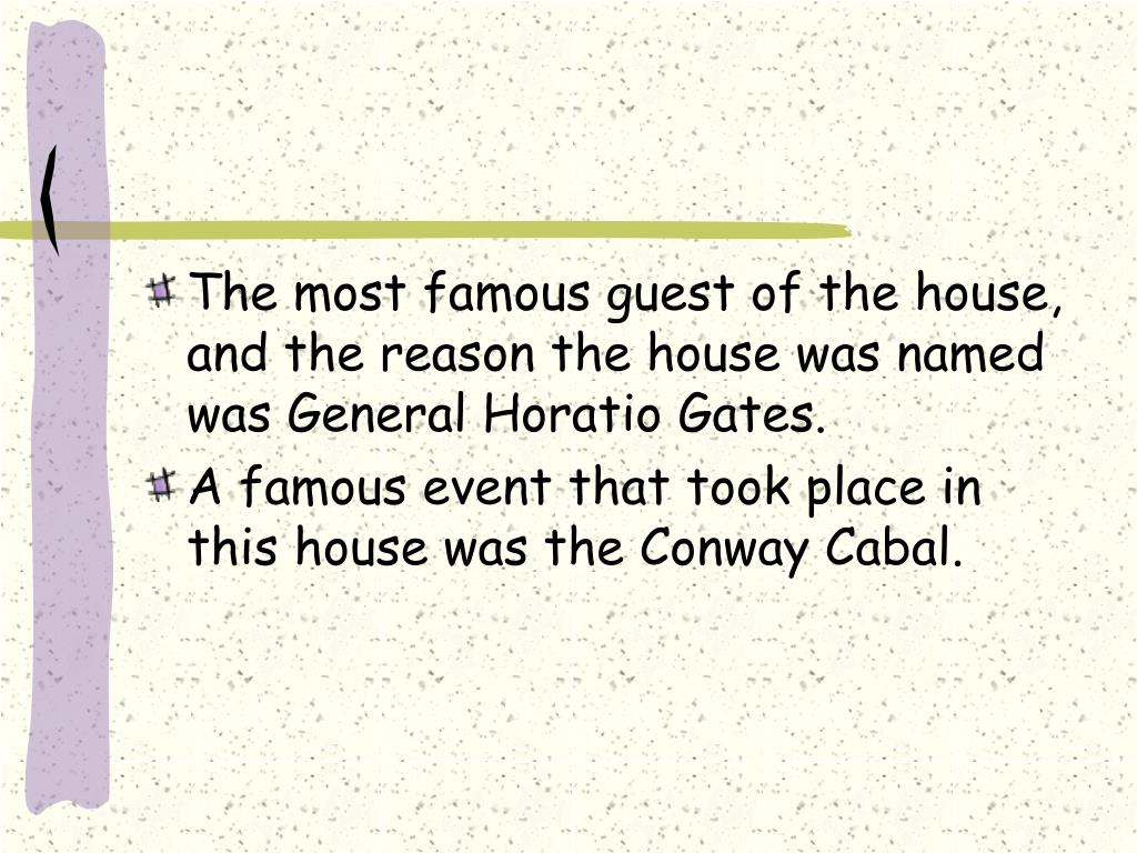 The most famous guest of the house, and the reason the house was named was General Horatio Gates.
