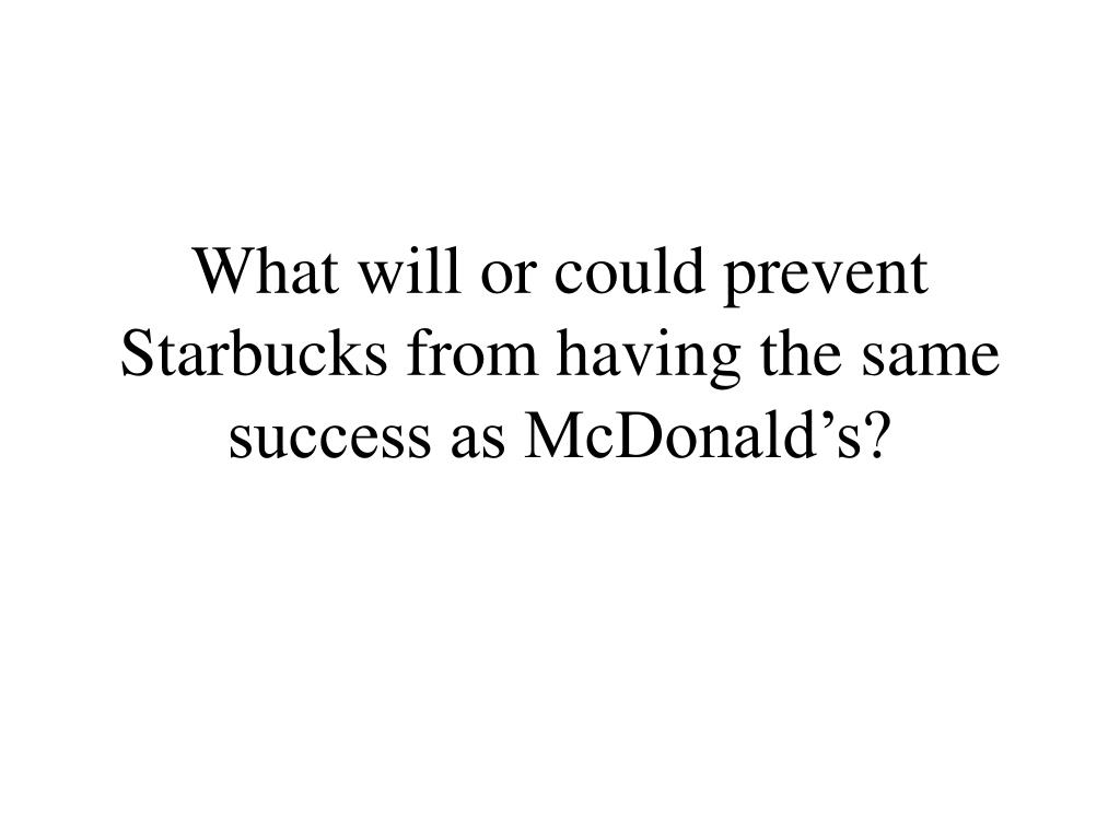 What will or could prevent Starbucks from having the same success as McDonald's?