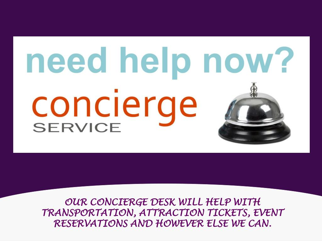 OUR CONCIERGE DESK WILL HELP WITH TRANSPORTATION, ATTRACTION TICKETS, EVENT RESERVATIONS AND HOWEVER ELSE WE CAN.