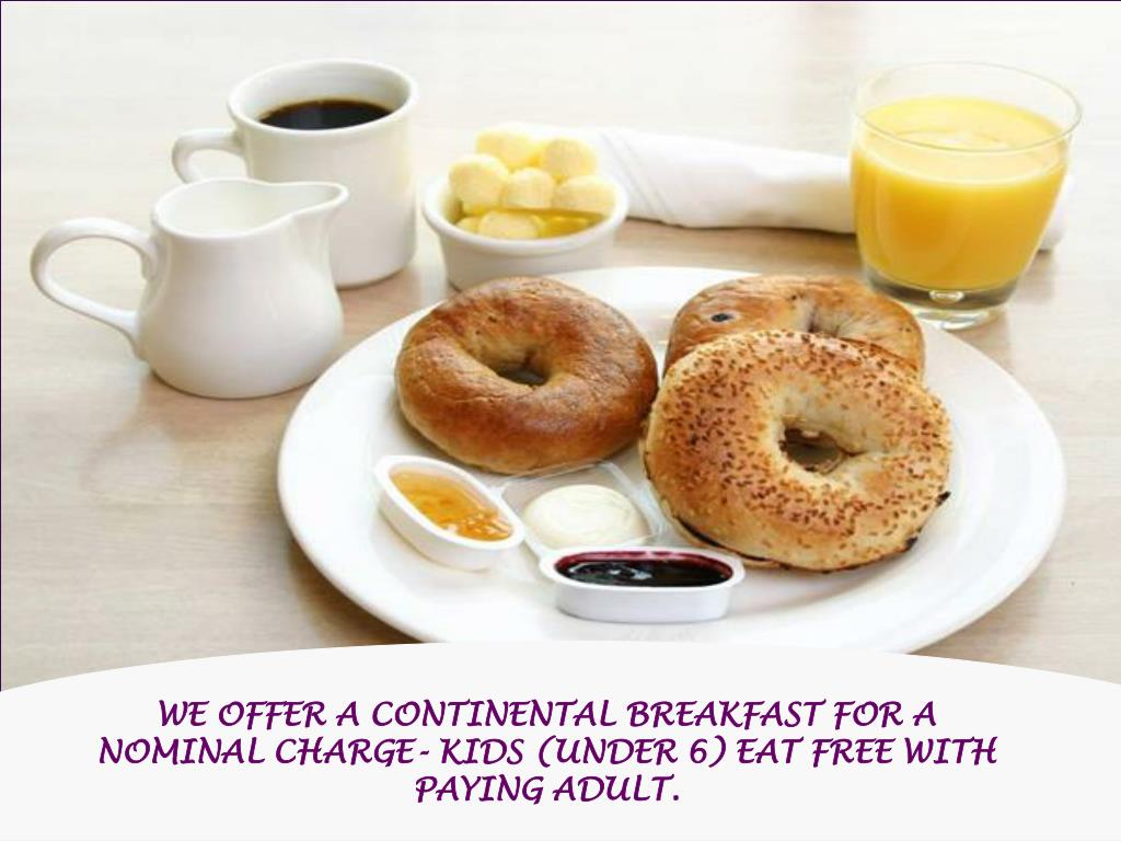 WE OFFER A CONTINENTAL BREAKFAST FOR A NOMINAL CHARGE- KIDS (UNDER 6) EAT FREE WITH PAYING ADULT.