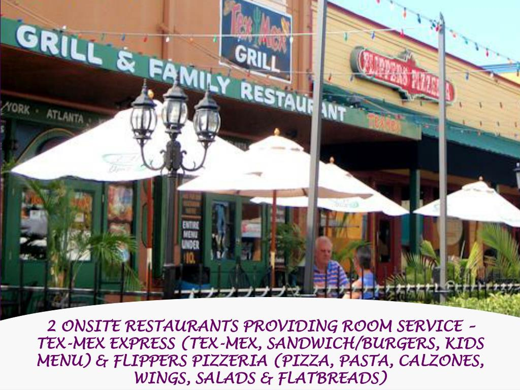 2 ONSITE RESTAURANTS PROVIDING ROOM SERVICE – TEX-MEX EXPRESS (TEX-MEX, SANDWICH/BURGERS, KIDS MENU) & FLIPPERS PIZZERIA (PIZZA, PASTA, CALZONES, WINGS, SALADS & FLATBREADS)