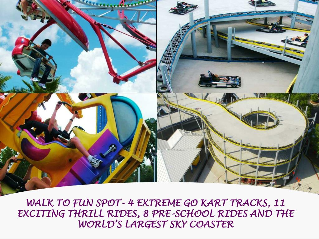 WALK TO FUN SPOT- 4 EXTREME GO KART TRACKS, 11 EXCITING THRILL RIDES, 8 PRE-SCHOOL RIDES AND THE WORLD'S LARGEST SKY COASTER