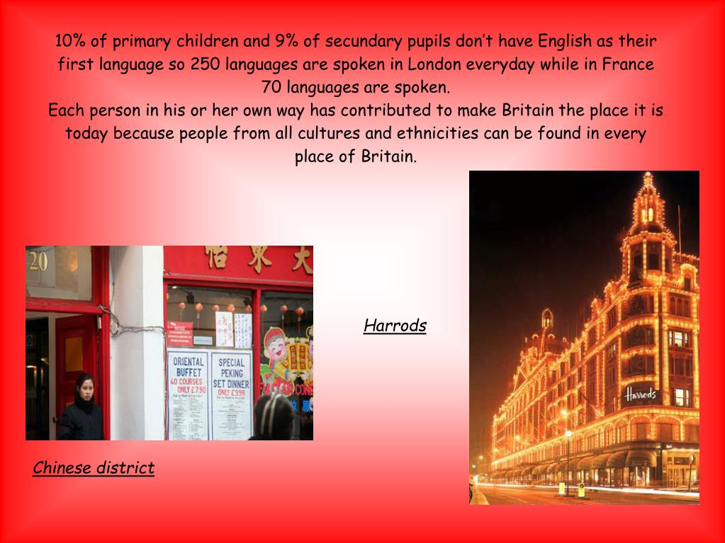 10% of primary children and 9% of secundary pupils don't have English as their first language so 250 languages are spoken in London everyday while in France 70 languages are spoken.
