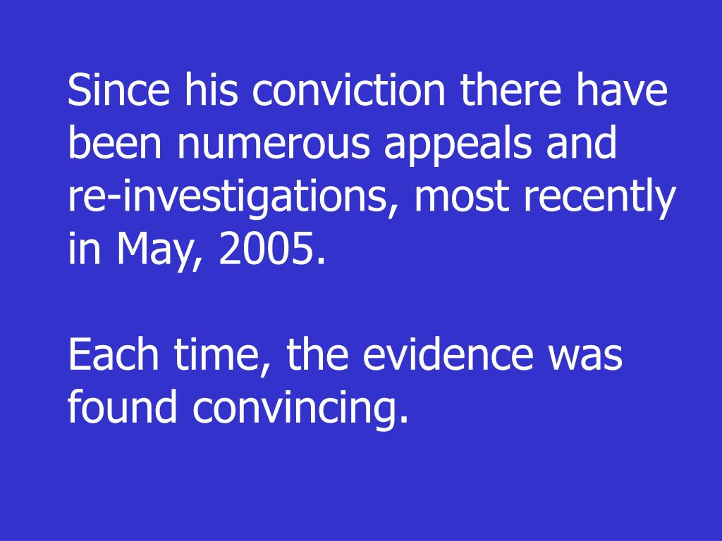 Since his conviction there have been numerous appeals and re-investigations, most recently in May, 2005.