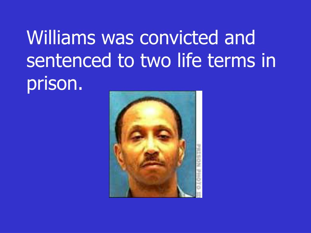 Williams was convicted and sentenced to two life terms in prison.