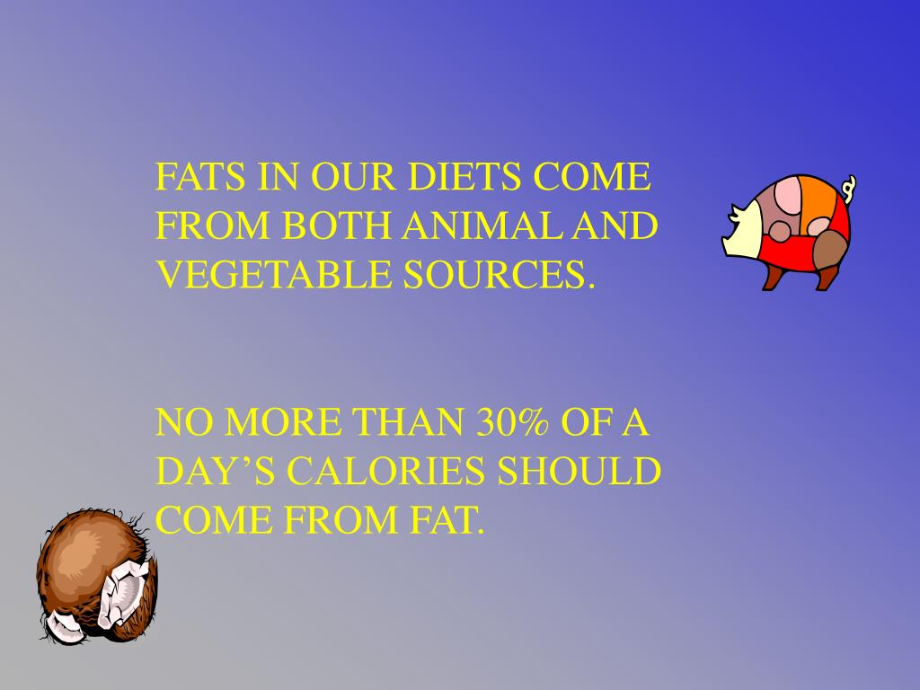 FATS IN OUR DIETS COME FROM BOTH ANIMAL AND VEGETABLE SOURCES.