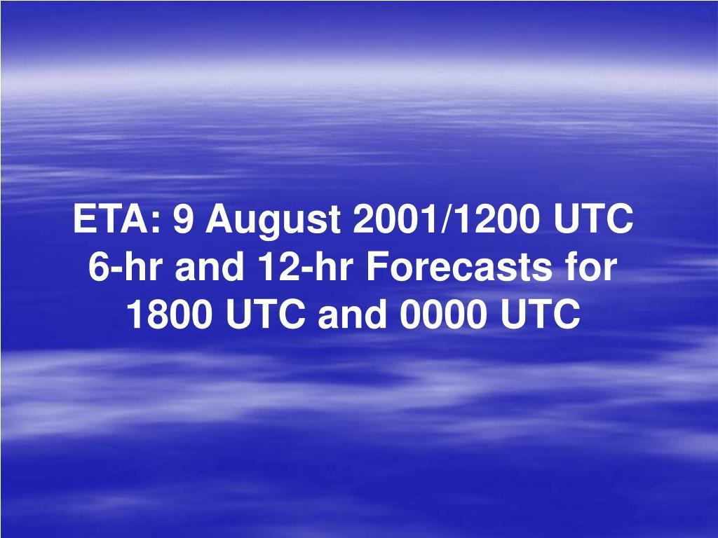 ETA: 9 August 2001/1200 UTC 6-hr and 12-hr Forecasts for 1800 UTC and 0000 UTC