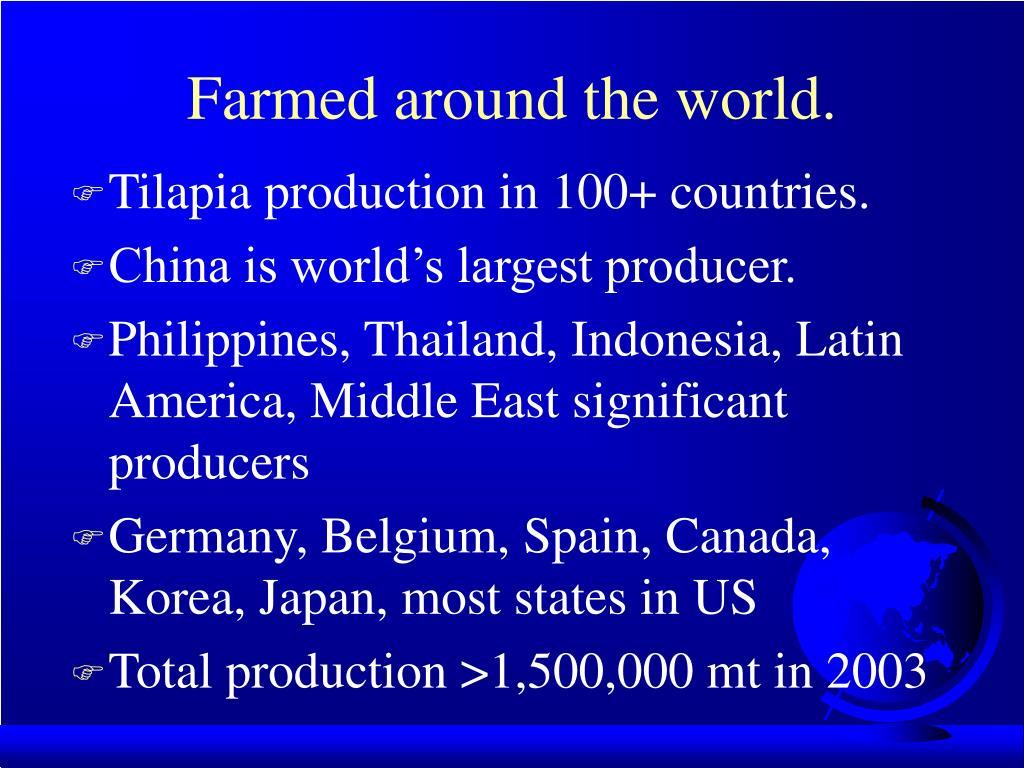 Farmed around the world.