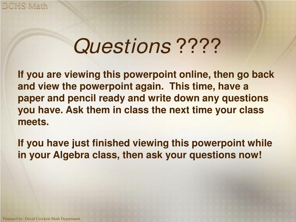 If you are viewing this powerpoint online, then go back and view the powerpoint again.  This time, have a paper and pencil ready and write down any questions you have. Ask them in class the next time your class meets.