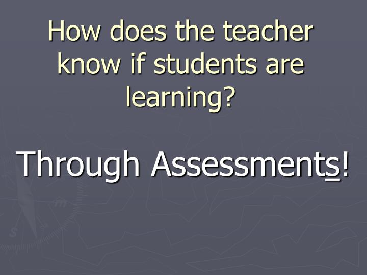 How does the teacher know if students are learning?