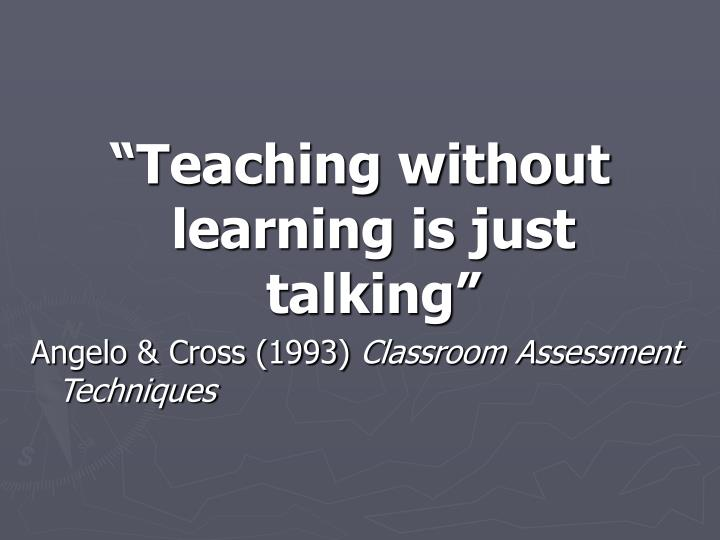 """Teaching without learning is just talking"""