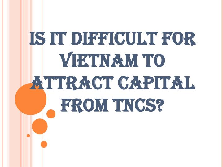 Is it difficult for vietnam to attract capital from tncs l.jpg