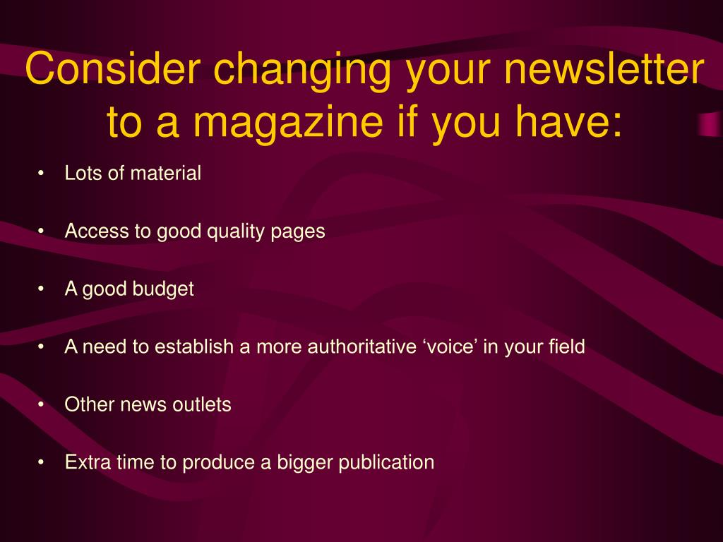 Consider changing your newsletter to a magazine if you have: