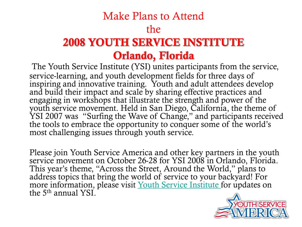 """The Youth Service Institute (YSI) unites participants from the service, service-learning, and youth development fields for three days of inspiring and innovative training.  Youth and adult attendees develop and build their impact and scale by sharing effective practices and engaging in workshops that illustrate the strength and power of the youth service movement. Held in San Diego, California, the theme of YSI 2007 was  """"Surfing the Wave of Change,"""" and participants received the tools to embrace the opportunity to conquer some of the world's most challenging issues through youth service."""