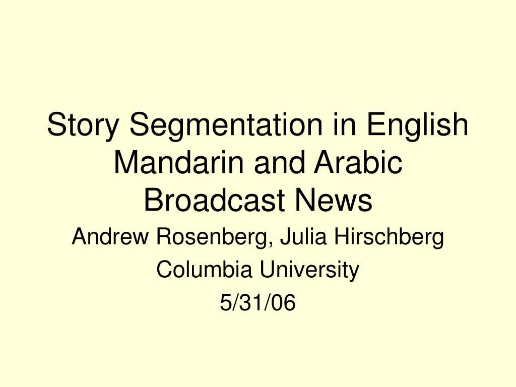 Story Segmentation in English Mandarin and Arabic Broadcast News
