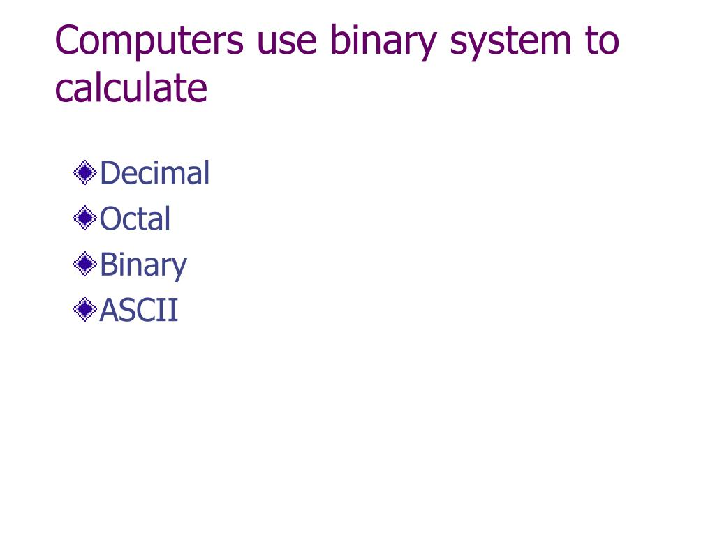 Computers use binary system to calculate