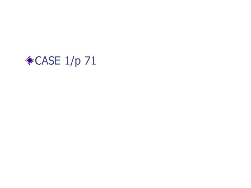 CASE 1/p 71