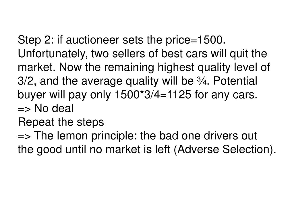 Step 2: if auctioneer sets the price=1500. Unfortunately, two sellers of best cars will quit the market. Now the remaining highest quality level of 3/2, and the average quality will be ¾. Potential buyer will pay only 1500*3/4=1125 for any cars.