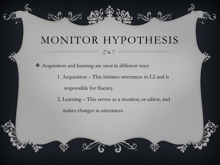 monitor hypothesis When using the monitor model for the teaching of l2 in the sla classroom, one must first consider that there are 5 hypotheses included within the model each of the hypothesis shows a.