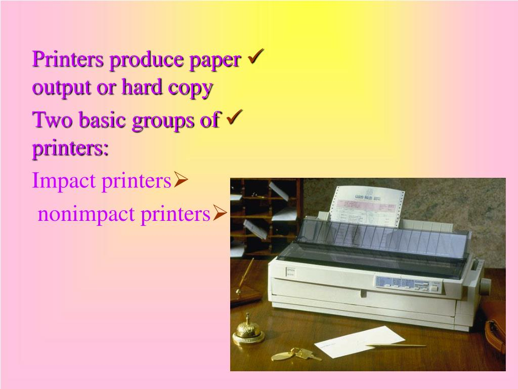 Printers produce paper output or hard copy