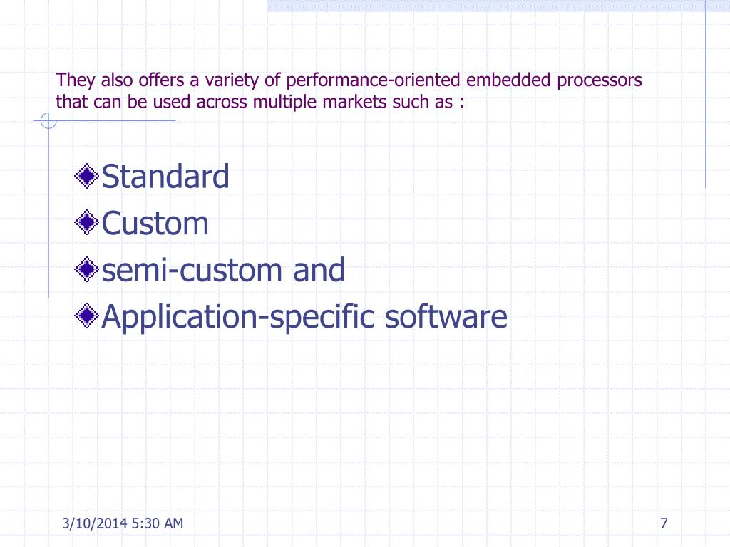 They also offers a variety of performance-oriented embedded processors that can be used across multiple markets such as :