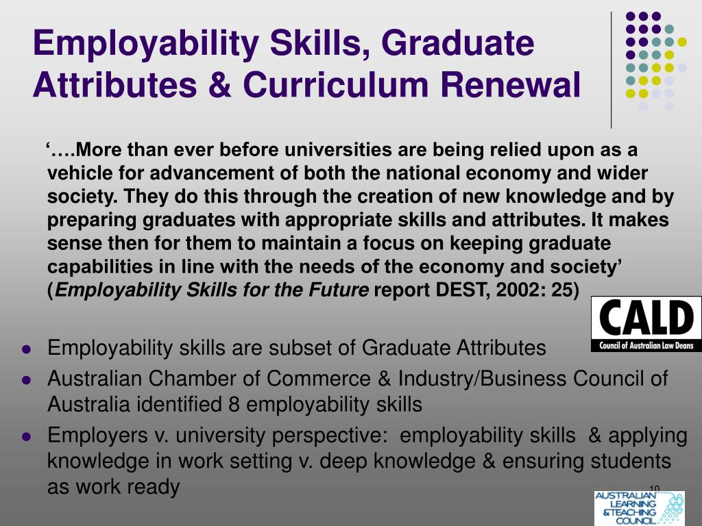 '….More than ever before universities are being relied upon as a vehicle for advancement of both the national economy and wider society. They do this through the creation of new knowledge and by preparing graduates with appropriate skills and attributes. It makes sense then for them to maintain a focus on keeping graduate capabilities in line with the needs of the economy and society' (