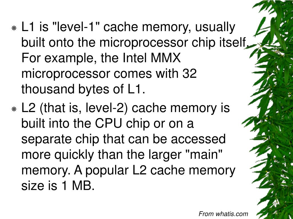 "L1 is ""level-1"" cache memory, usually built onto the microprocessor chip itself. For example, the Intel MMX microprocessor comes with 32 thousand bytes of L1."