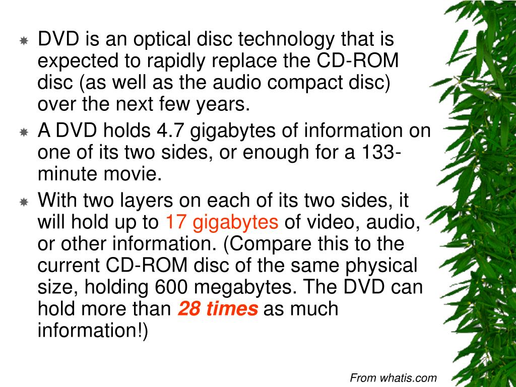 DVD is an optical disc technology that is expected to rapidly replace the CD-ROM disc (as well as the audio compact disc) over the next few years.