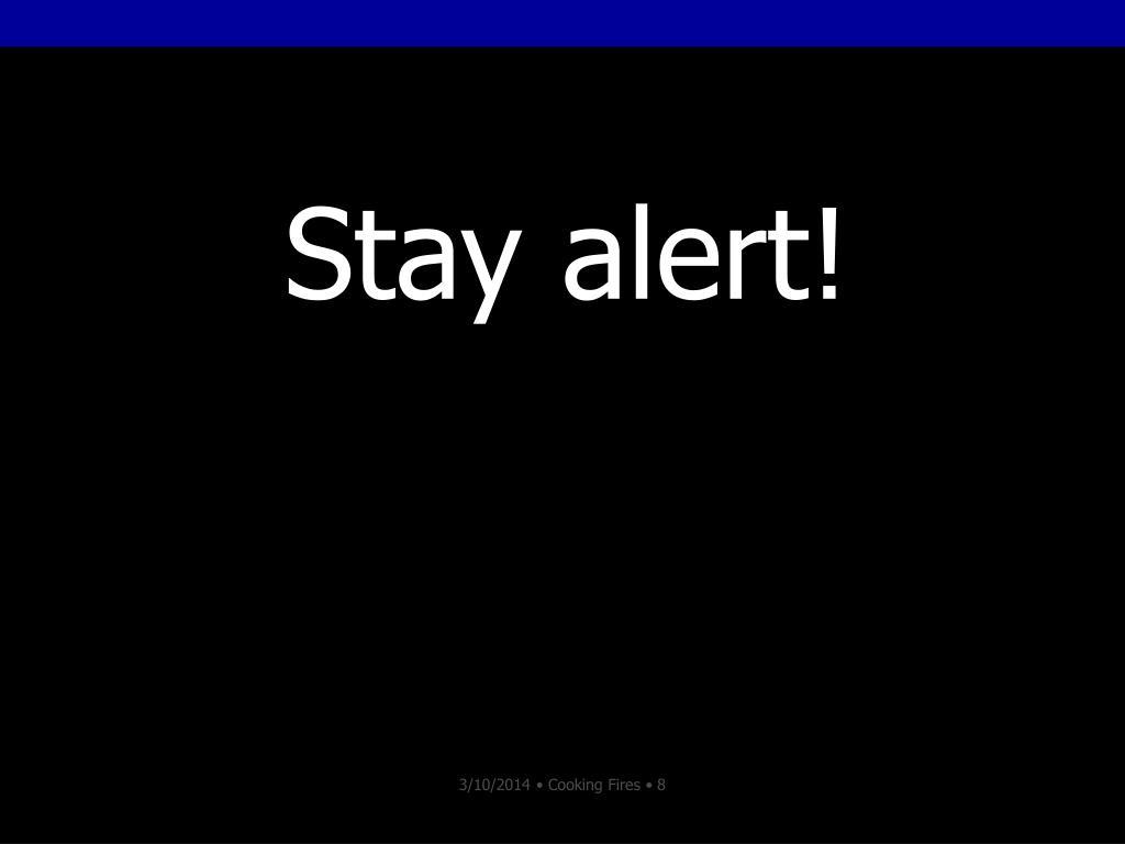 Stay alert!