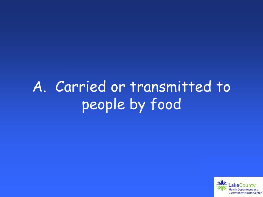 A.  Carried or transmitted to people by food