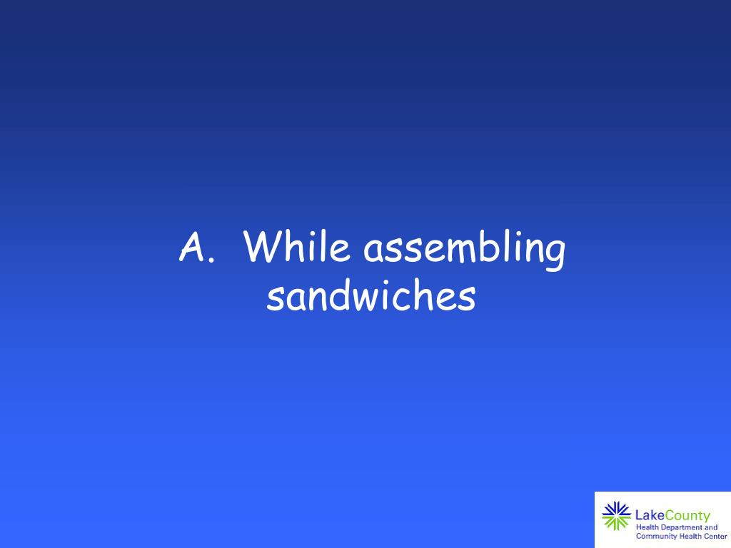 A.  While assembling sandwiches