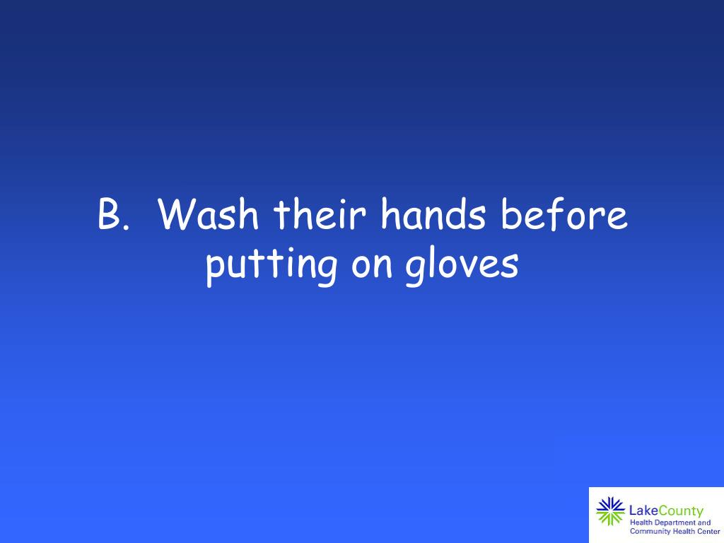 B.  Wash their hands before putting on gloves