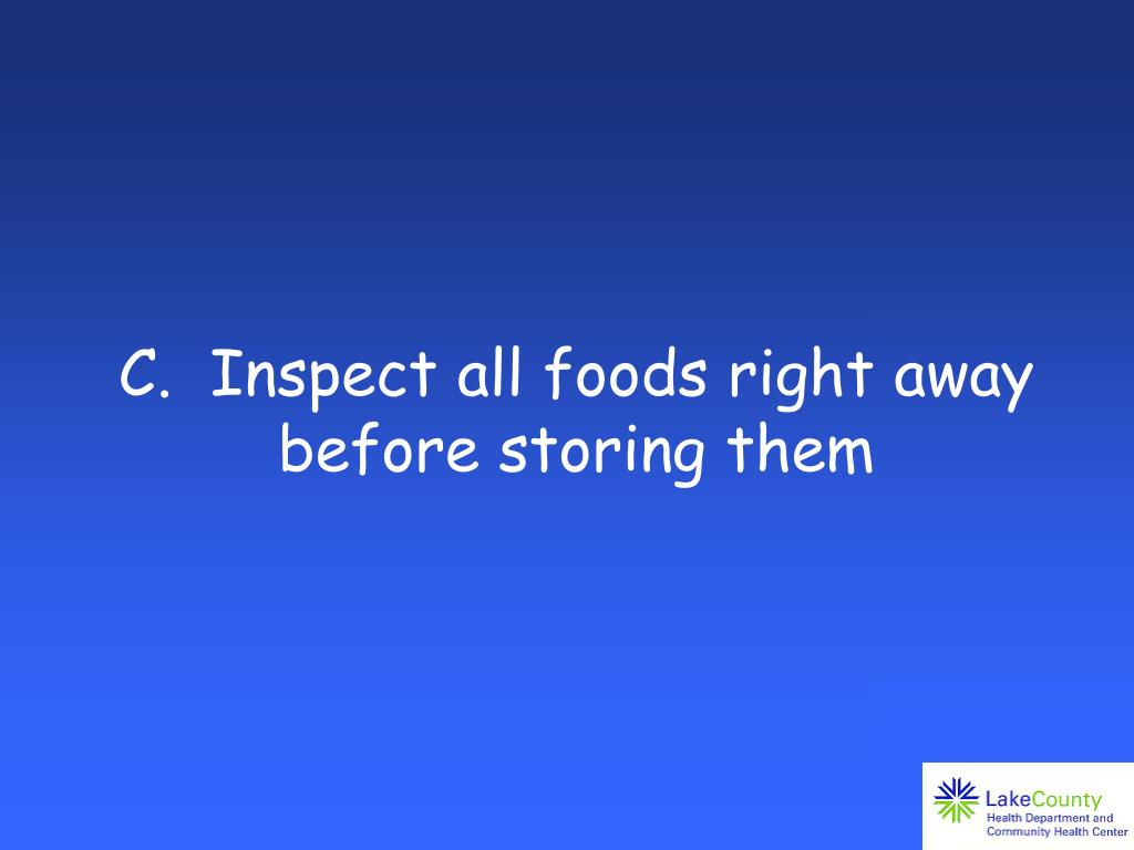C.  Inspect all foods right away before storing them
