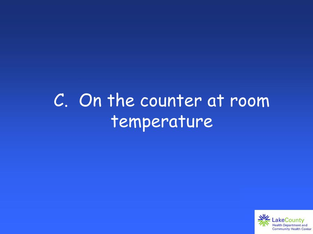 C.  On the counter at room temperature