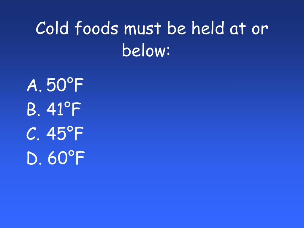 Cold foods must be held at or below: