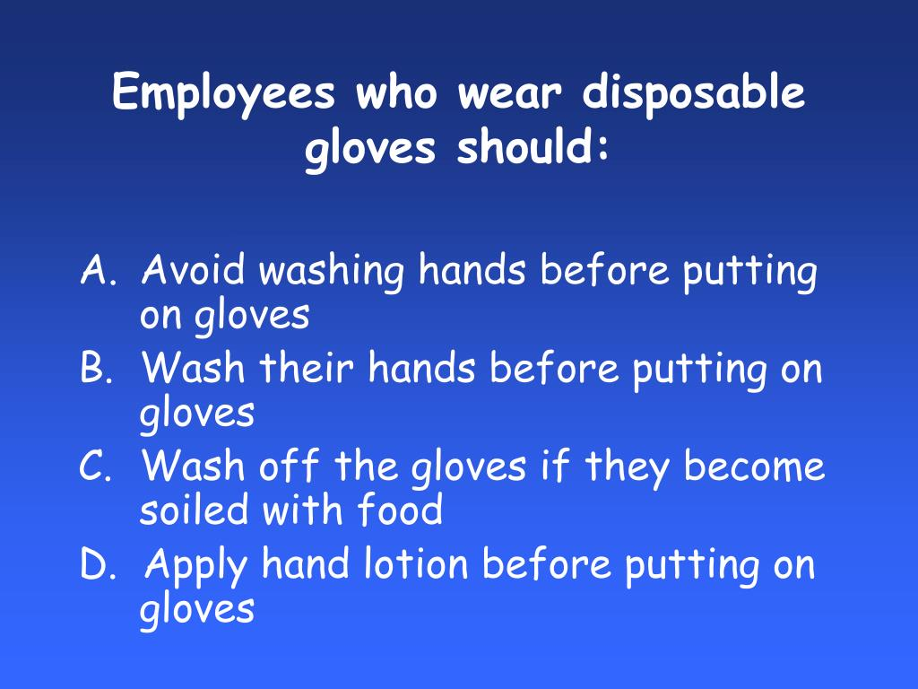Employees who wear disposable gloves should: