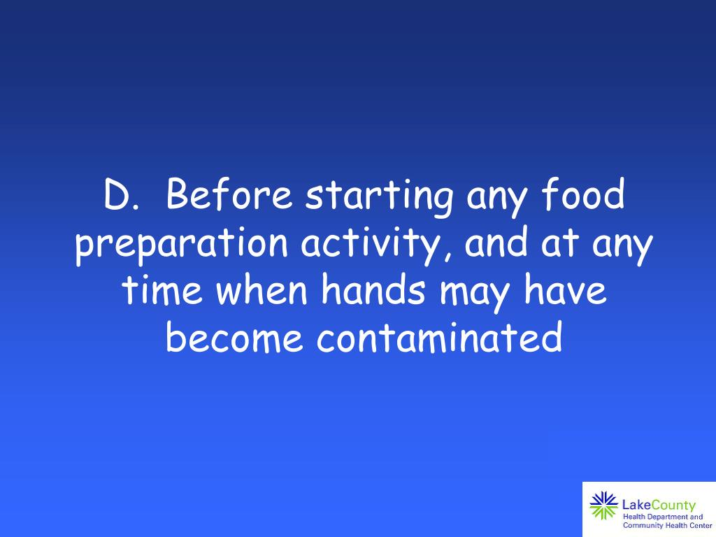 D.  Before starting any food preparation activity, and at any time when hands may have become contaminated
