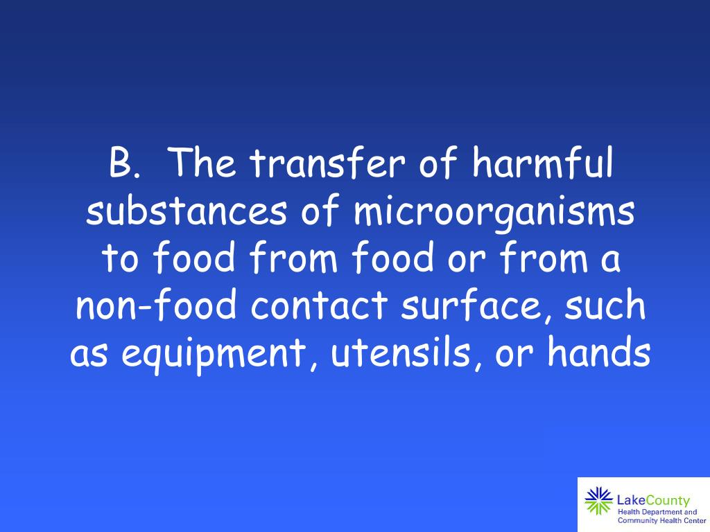 B.  The transfer of harmful substances of microorganisms to food from food or from a non-food contact surface, such as equipment, utensils, or hands