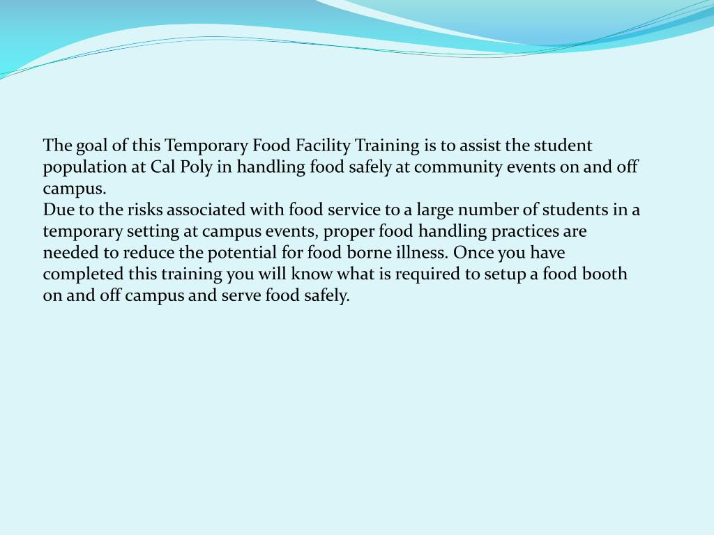 The goal of this Temporary Food Facility Training is to assist the student population at Cal Poly in handling food safely at community events on and off campus.