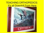 teaching orthopedics it s all downhill from here