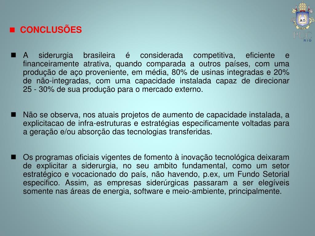 A siderurgia brasileira é considerada competitiva, eficiente e financeiramente atrativa, quando comparada a outros países, com uma produção de aço proveniente, em média, 80% de usinas integradas e 20% de não-integradas, com uma capacidade instalada capaz de direcionar 25‑30% de sua produção para o mercado externo.