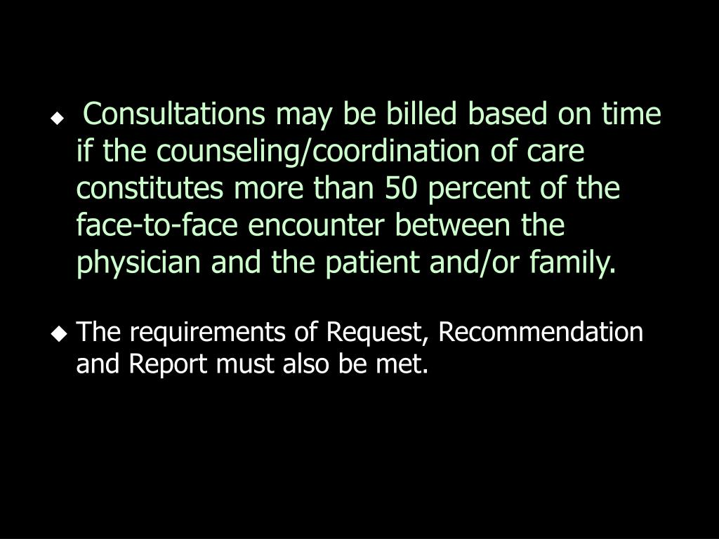 Consultations may be billed based on time if the counseling/coordination of care constitutes more than 50 percent of the face-to-face encounter between the physician and the patient and/or family.