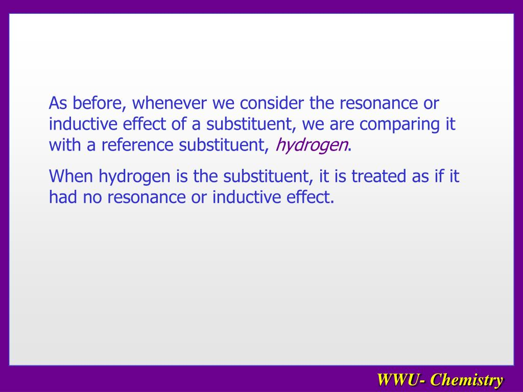 As before, whenever we consider the resonance or inductive effect of a substituent, we are comparing it with a reference substituent,