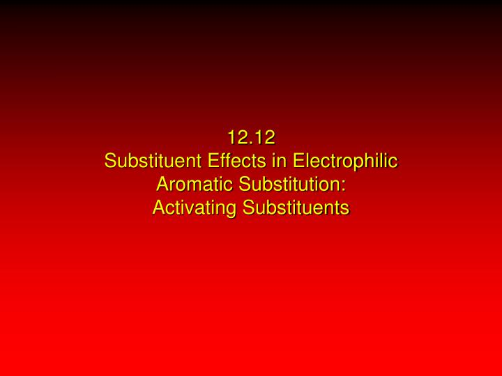12 12 substituent effects in electrophilic aromatic substitution activating substituents