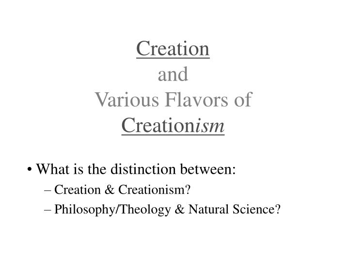 Creation and various flavors of creation ism
