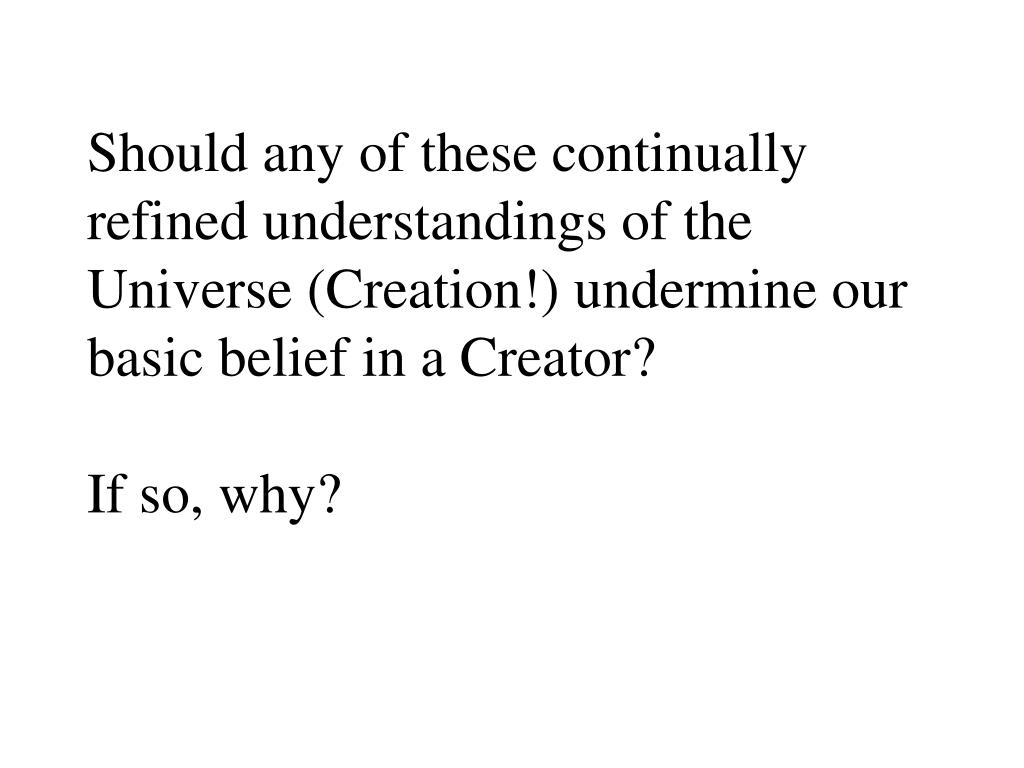 Should any of these continually refined understandings of the Universe (Creation!) undermine our basic belief in a Creator?