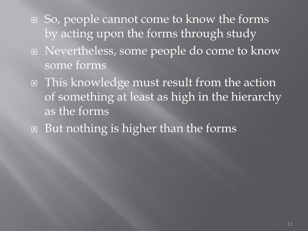 So, people cannot come to know the forms by acting upon the forms through study