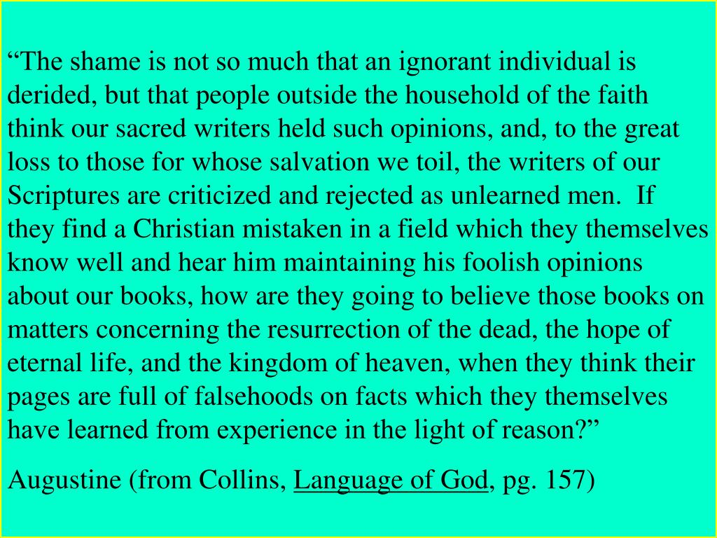 """""""The shame is not so much that an ignorant individual is derided, but that people outside the household of the faith think our sacred writers held such opinions, and, to the great loss to those for whose salvation we toil, the writers of our Scriptures are criticized and rejected as unlearned men.  If they find a Christian mistaken in a field which they themselves know well and hear him maintaining his foolish opinions about our books, how are they going to believe those books on matters concerning the resurrection of the dead, the hope of eternal life, and the kingdom of heaven, when they think their pages are full of falsehoods on facts which they themselves have learned from experience in the light of reason?"""""""