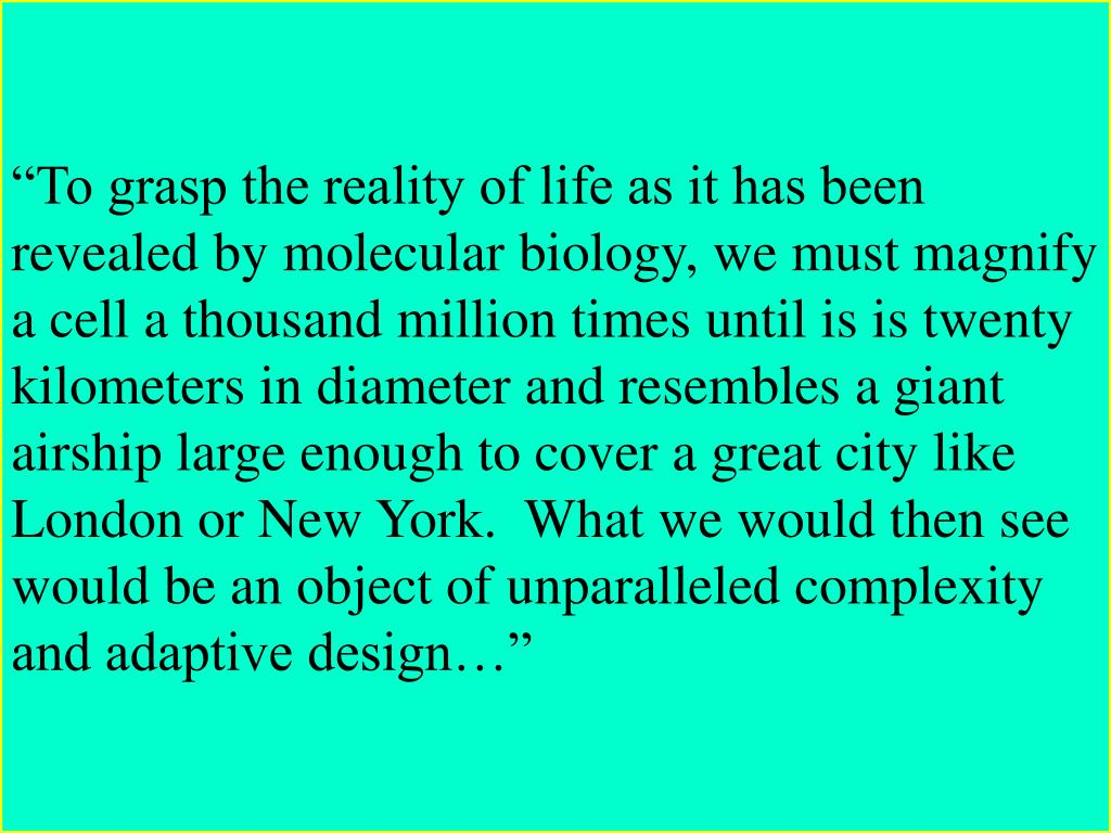 """""""To grasp the reality of life as it has been revealed by molecular biology, we must magnify a cell a thousand million times until is is twenty kilometers in diameter and resembles a giant airship large enough to cover a great city like London or New York.  What we would then see would be an object of unparalleled complexity and adaptive design…"""""""