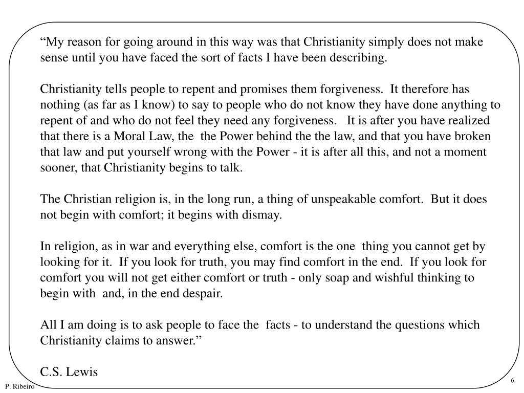 """""""My reason for going around in this way was that Christianity simply does not make sense until you have faced the sort of facts I have been describing."""